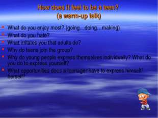 How does it feel to be a teen? (a warm-up talk) What do you enjoy most? (goin