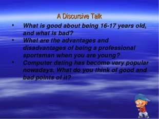 A Discursive Talk What is good about being 16-17 years old, and what is bad?