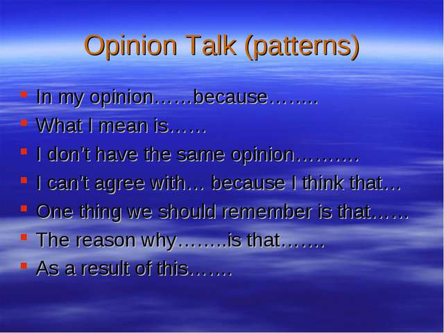 Opinion Talk (patterns) In my opinion……because…….. What I mean is…… I don't h...