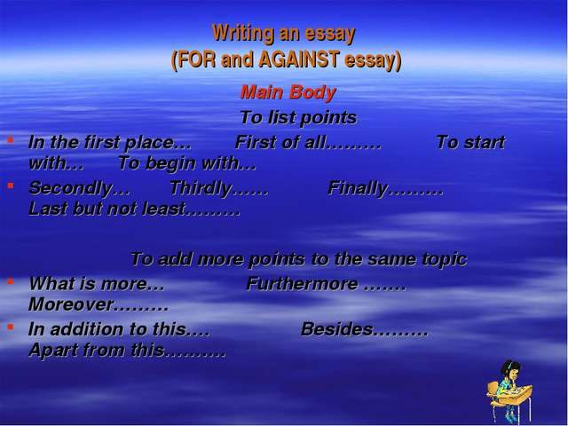 Writing an essay (FOR and AGAINST essay) Main Body To list points In the firs...