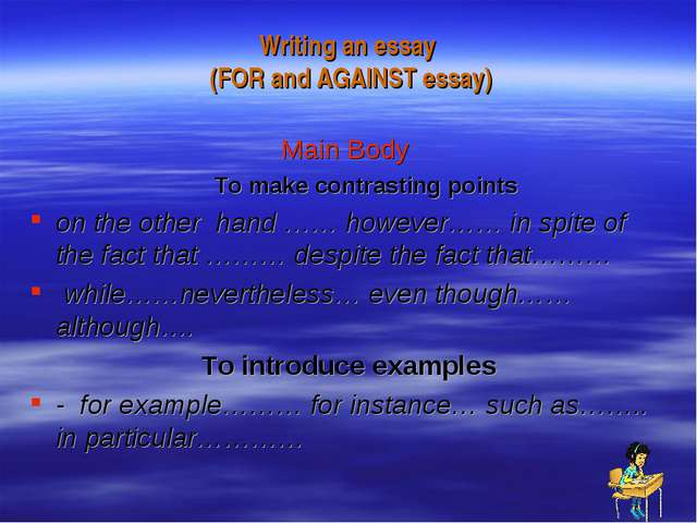 Writing an essay (FOR and AGAINST essay) Main Body To make contrasting points...