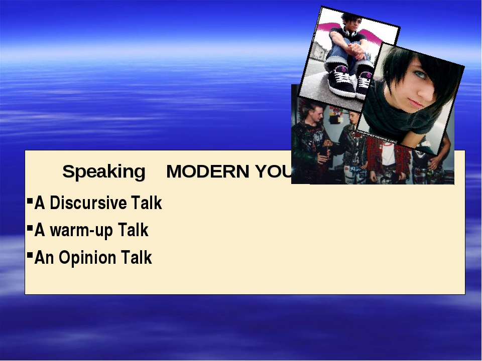 Speaking MODERN YOUTH A Discursive Talk A warm-up Talk An Opinion Talk