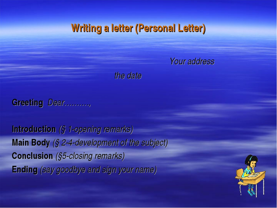 Writing a letter (Personal Letter) Your address the date Greeting Dear………., I...
