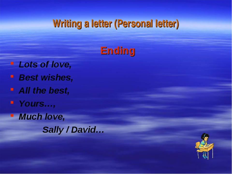 Writing a letter (Personal letter) Ending Lots of love, Best wishes, All the...