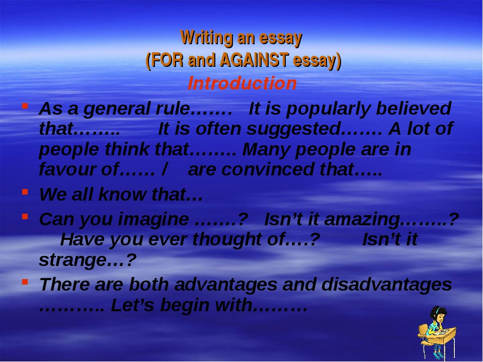Writing an essay (FOR and AGAINST essay) Introduction As a general rule……. It...
