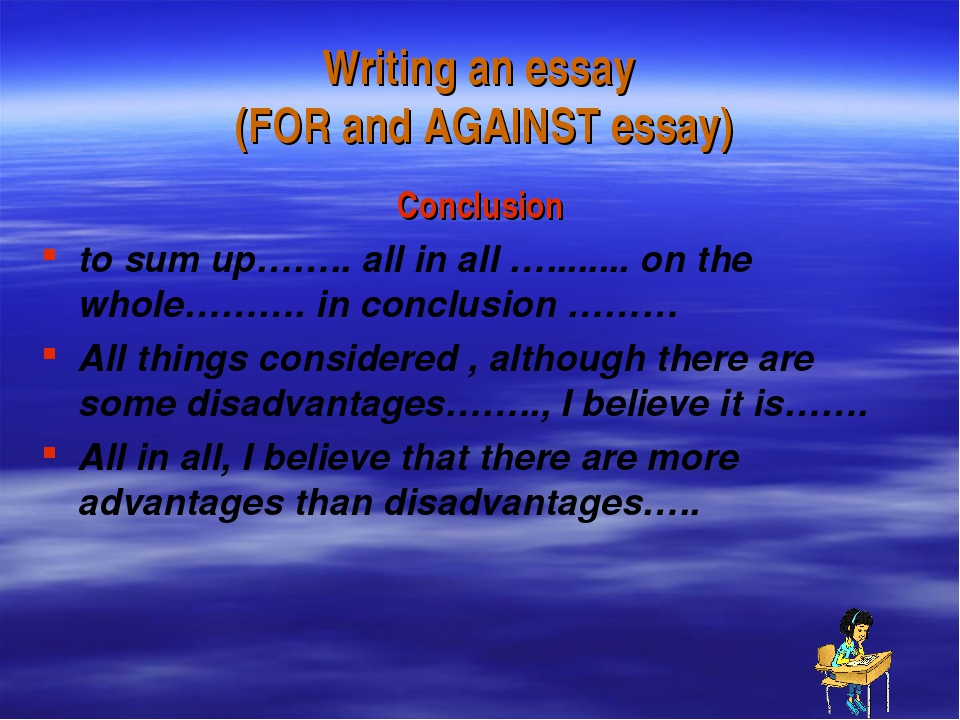 Writing an essay (FOR and AGAINST essay) Conclusion to sum up…….. all in all...