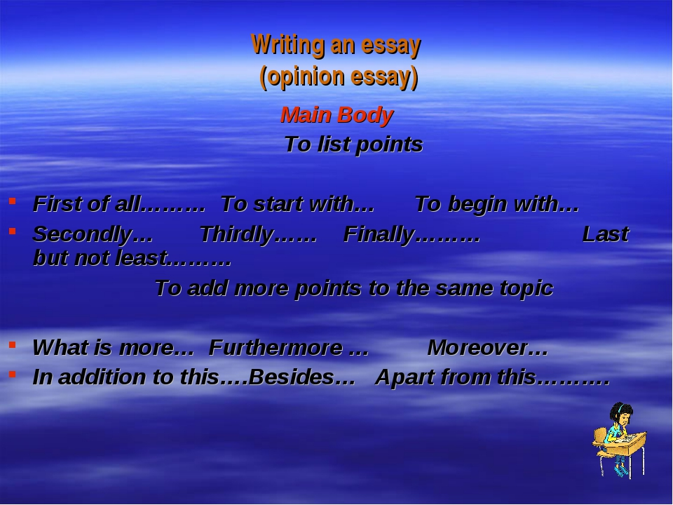 Writing an essay (opinion essay) Main Body To list points First of all……… To...