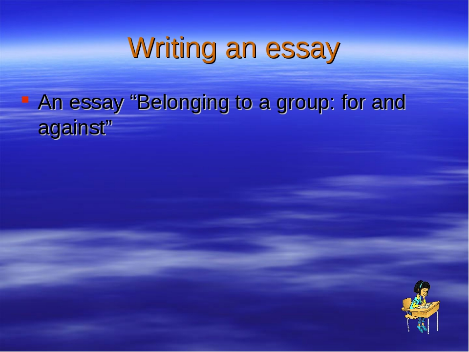 "Writing an essay An essay ""Belonging to a group: for and against"""