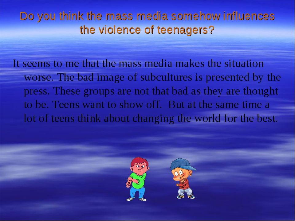 Do you think the mass media somehow influences the violence of teenagers? It...