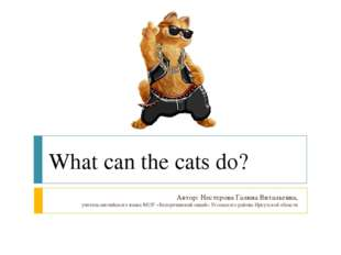 What can the cats do? Автор: Нестерова Галина Витальевна, учитель английского