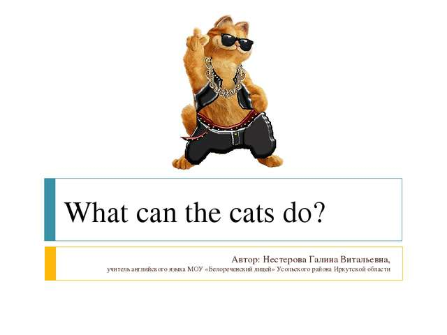 What can the cats do? Автор: Нестерова Галина Витальевна, учитель английского...