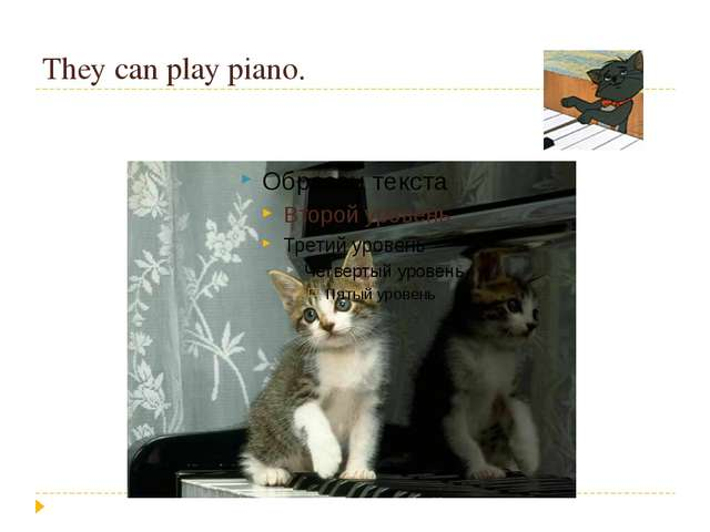 They can play piano.