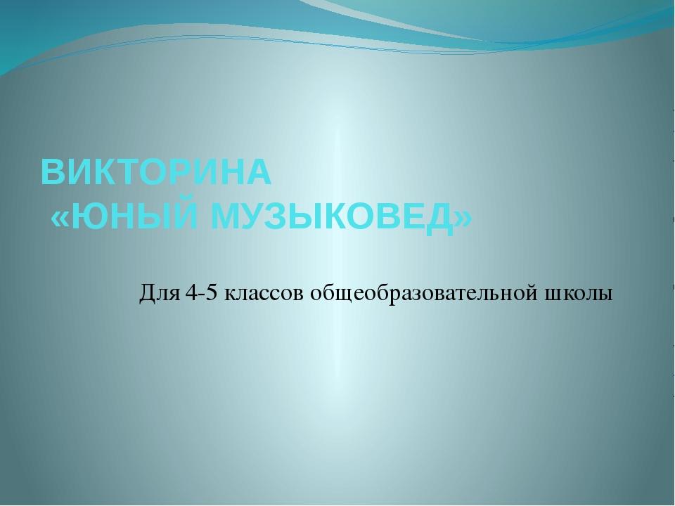 ВИКТОРИНА «ЮНЫЙ МУЗЫКОВЕД» Для 4-5 классов общеобразовательной школы