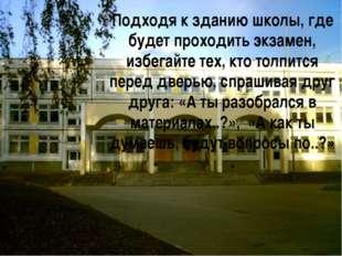 Подходя к зданию школы, где будет проходить экзамен, избегайте тех, кто толпи