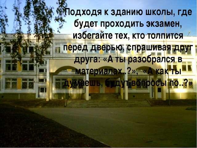 Подходя к зданию школы, где будет проходить экзамен, избегайте тех, кто толпи...