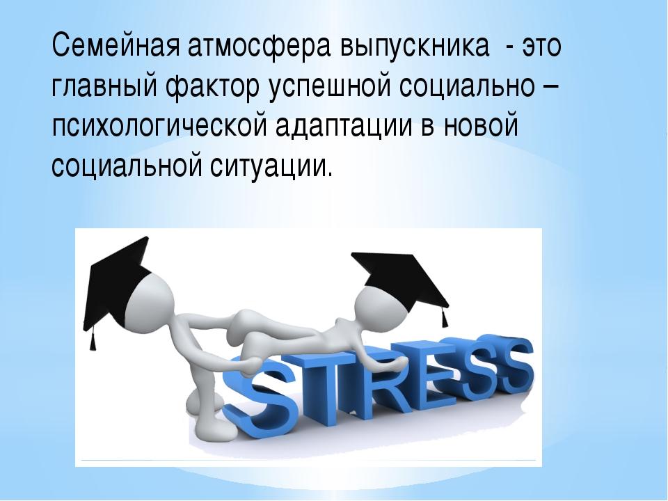Семейная атмосфера выпускника - это главный фактор успешной социально –психол...