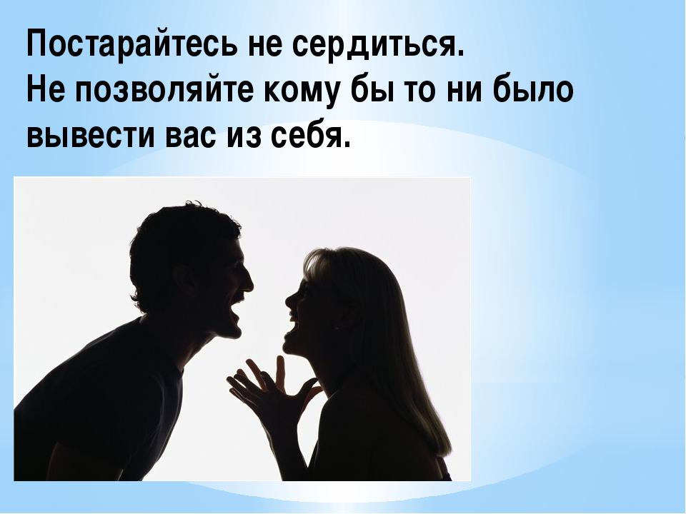 Постарайтесь не сердиться. Не позволяйте кому бы то ни было вывести вас из се...