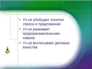 Цели урока: Уч-ся обобщает понятия спроса и предложения Уч-ся развивает предп