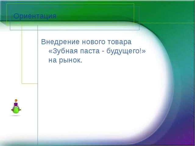 Ориентация Внедрение нового товара «Зубная паста - будущего!» на рынок.