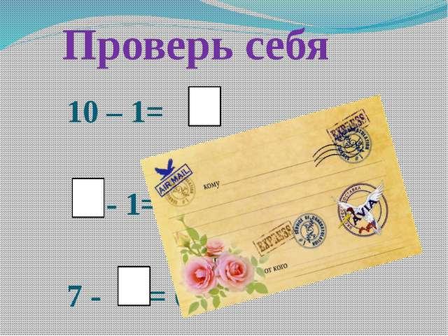 Проверь себя 10 – 1= – - 1= 5 7 - = 6