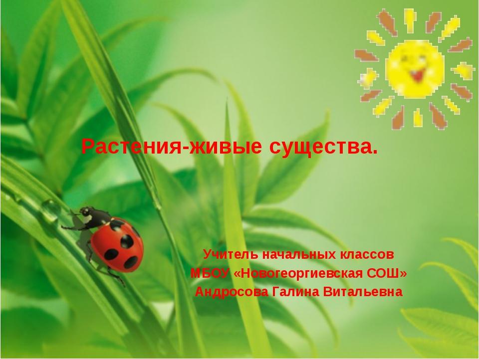 Растения-живые существа. Учитель начальных классов МБОУ «Новогеоргиевская СОШ...