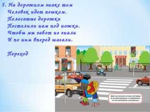 5. На дорожном знаке том Человек идет пешком. Полосатые дорожки Постелили на