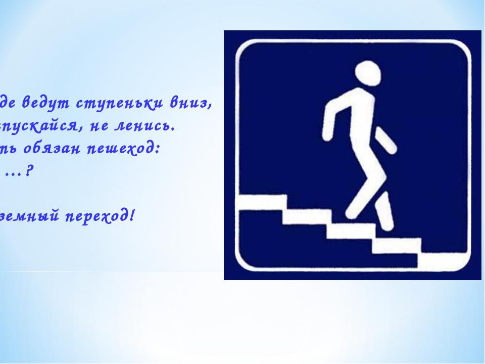 4. Где ведут ступеньки вниз, Ты спускайся, не ленись. Знать обязан пешеход: Т...