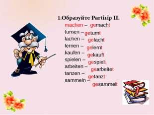 1.Образуйте Partizip II. machen – gemacht turnen – lachen – lernen – kaufen