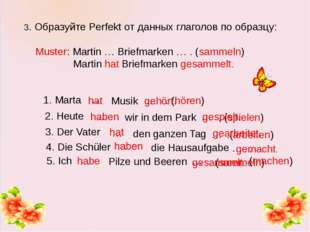 3. Образуйте Perfekt от данных глаголов по образцу: Muster: Martin … Briefma
