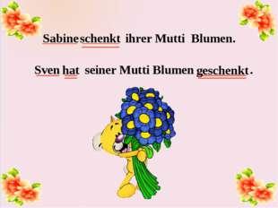 Sabine ihrer Mutti Blumen. Sven seiner Mutti Blumen . schenkt hat geschenkt