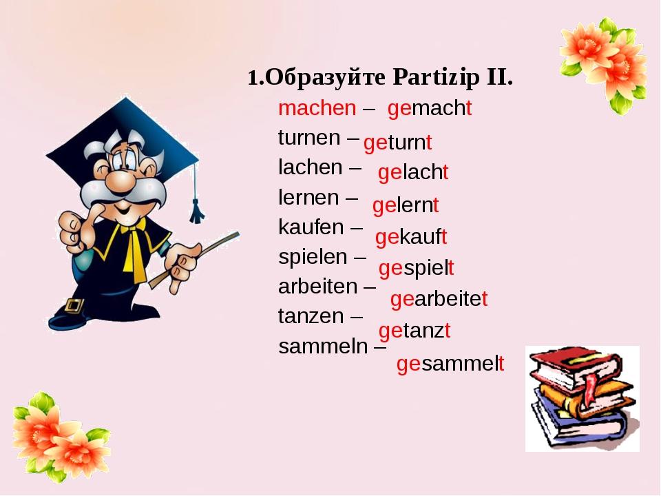 1.Образуйте Partizip II. machen – gemacht turnen – lachen – lernen – kaufen...