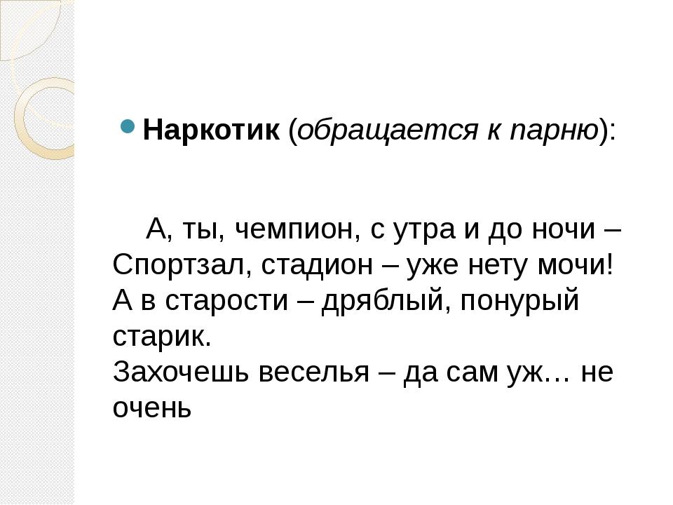 Наркотик (обращается к парню): А, ты, чемпион, с утра и до ночи – Спортзал, с...