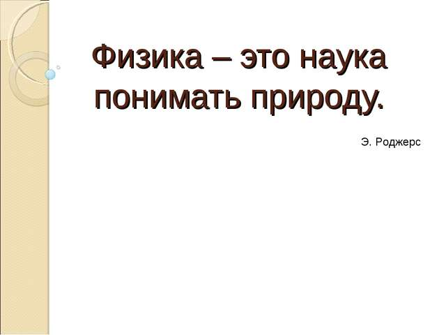 Физика – это наука понимать природу. Э. Роджерс