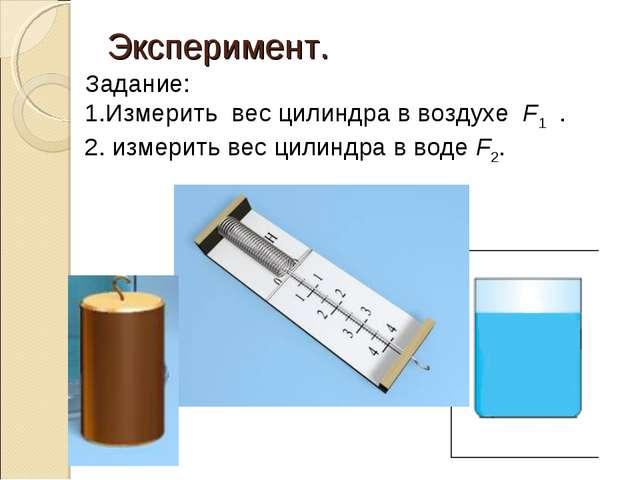 Эксперимент. Задание: Измерить вес цилиндра в воздухеF1 . измерить вес цил...