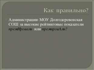 Администрацию МОУ Долгодеревенская СОШ за высокие рейтинговые показатели прем