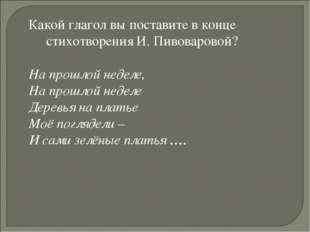 Какой глагол вы поставите в конце стихотворения И. Пивоваровой? На прошлой не