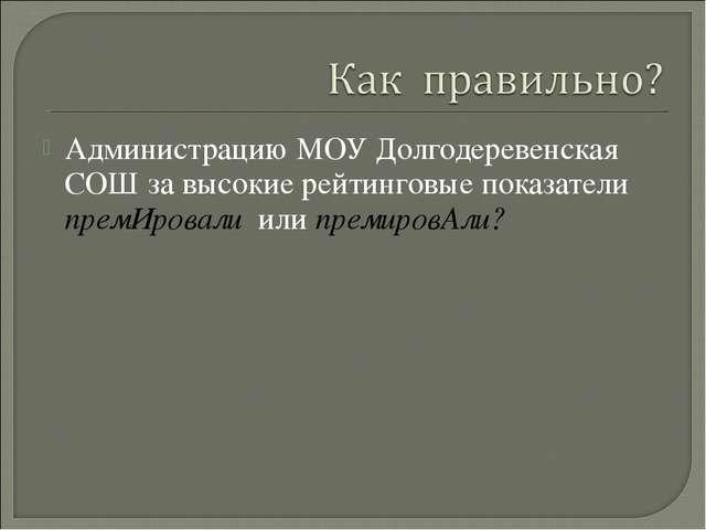 Администрацию МОУ Долгодеревенская СОШ за высокие рейтинговые показатели прем...