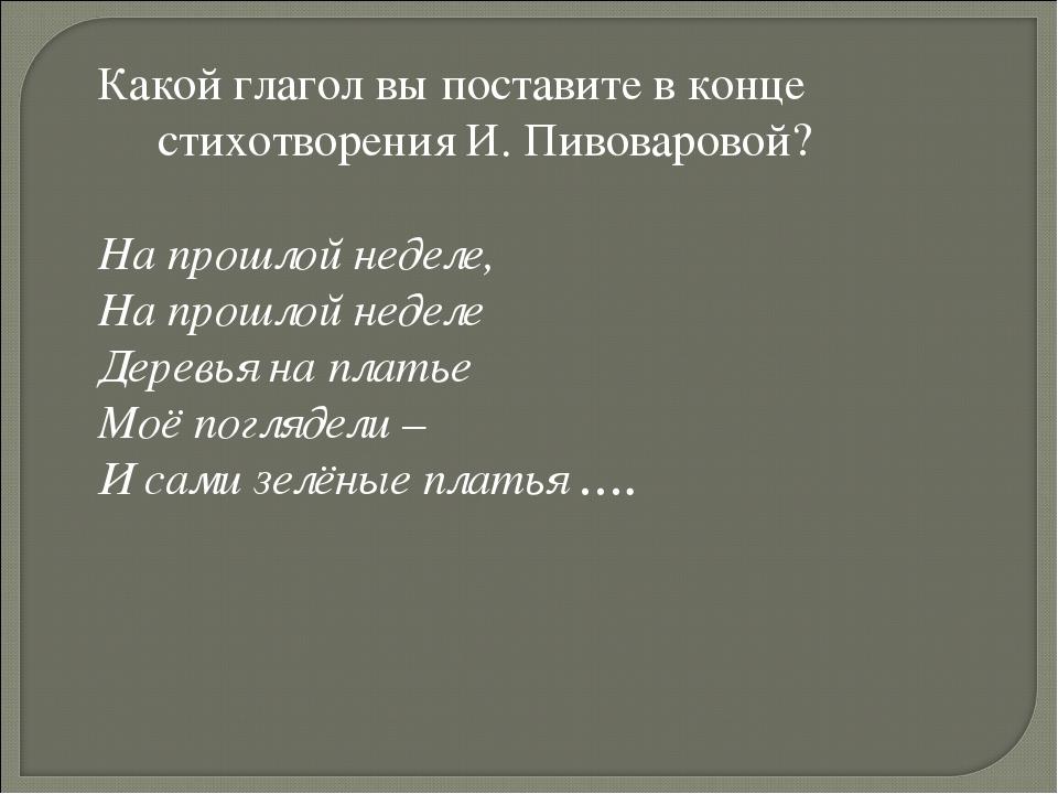 Какой глагол вы поставите в конце стихотворения И. Пивоваровой? На прошлой не...