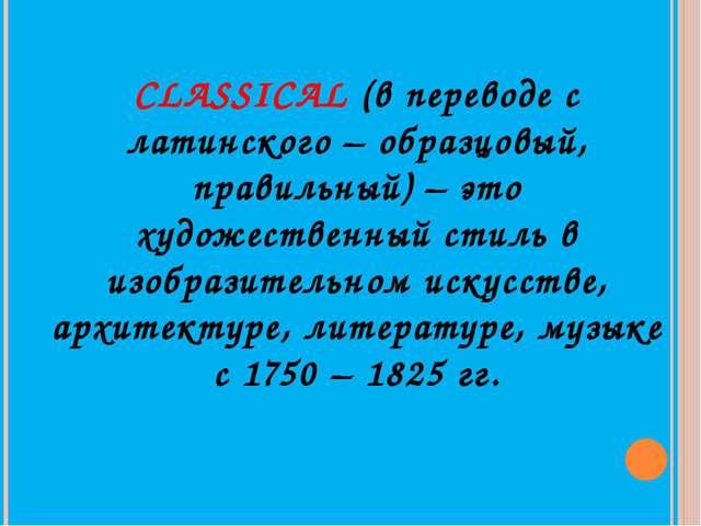 CLASSICAL (в переводе с латинского – образцовый, правильный) – это художестве...