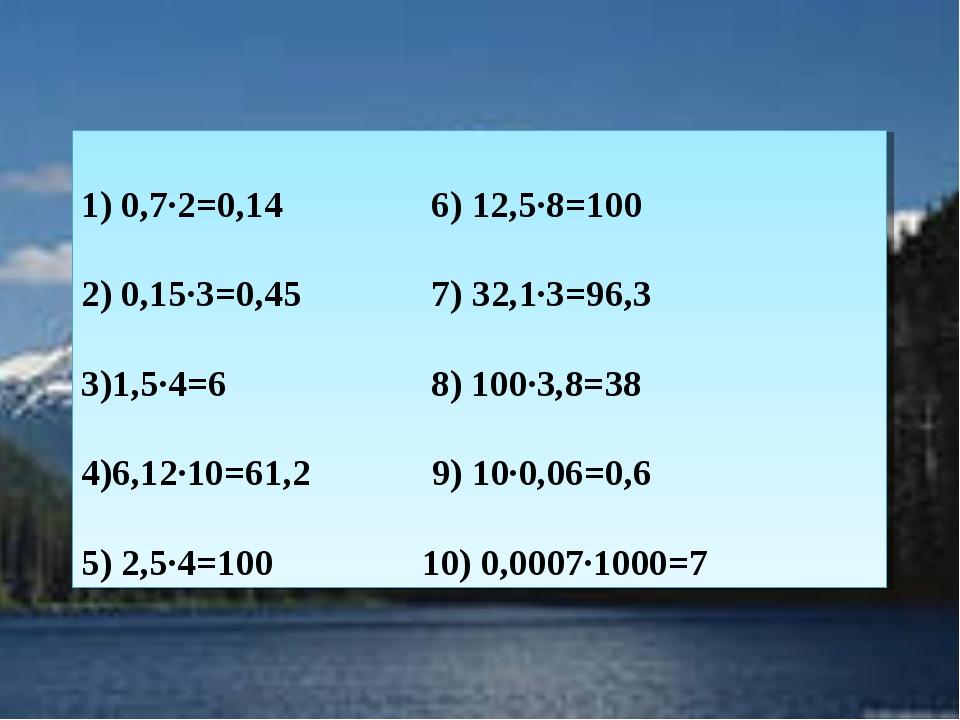 1) 0,7∙2=0,14 6) 12,5∙8=100 2) 0,15∙3=0,45 7) 32,1∙3=96,3 3)1,5∙4=6 8) 100∙3,...