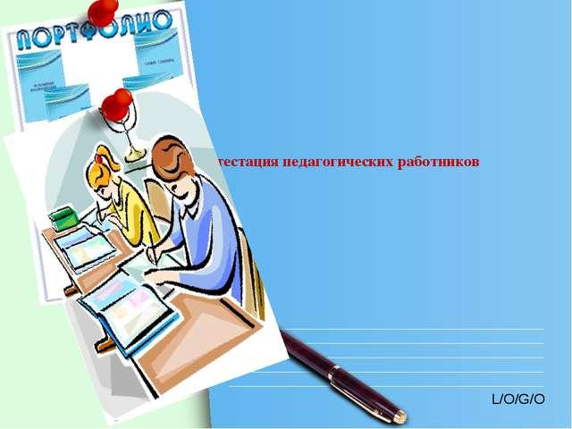 Аттестация педагогических работников L/O/G/O www.themegallery.com