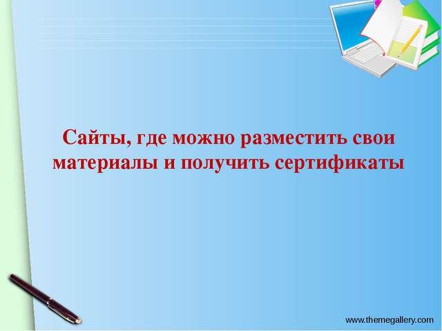 Сайты, где можно разместить свои материалы и получить сертификаты www.themega...