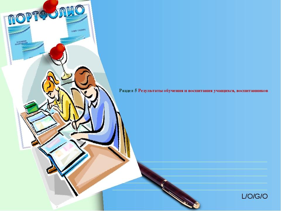 Раздел 5 Результаты обучения и воспитания учащихся, воспитанников L/O/G/O ww...