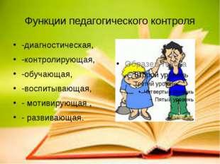 Функции педагогического контроля -диагностическая, -контролирующая, -обучающа