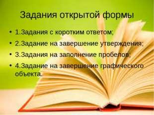 Задания открытой формы 1.Задания с коротким ответом; 2.Задание на завершение
