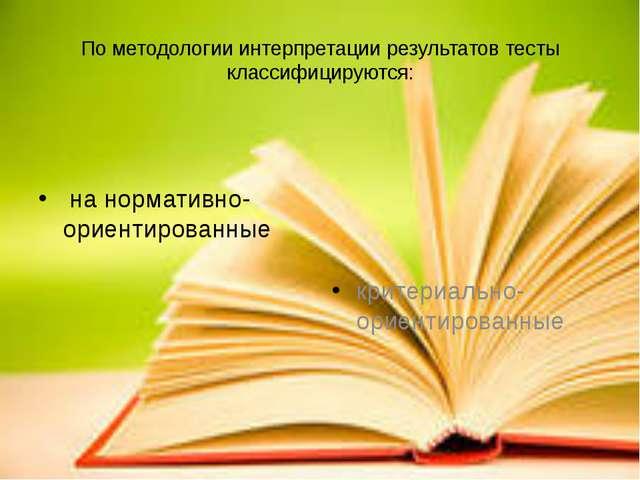 По методологии интерпретации результатов тесты классифицируются: на нормативн...
