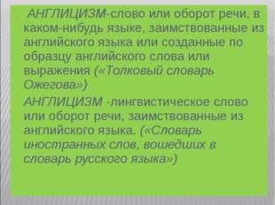 АНГЛИЦИЗМ-слово или оборот речи, в каком-нибудь языке, заимствованные из анг