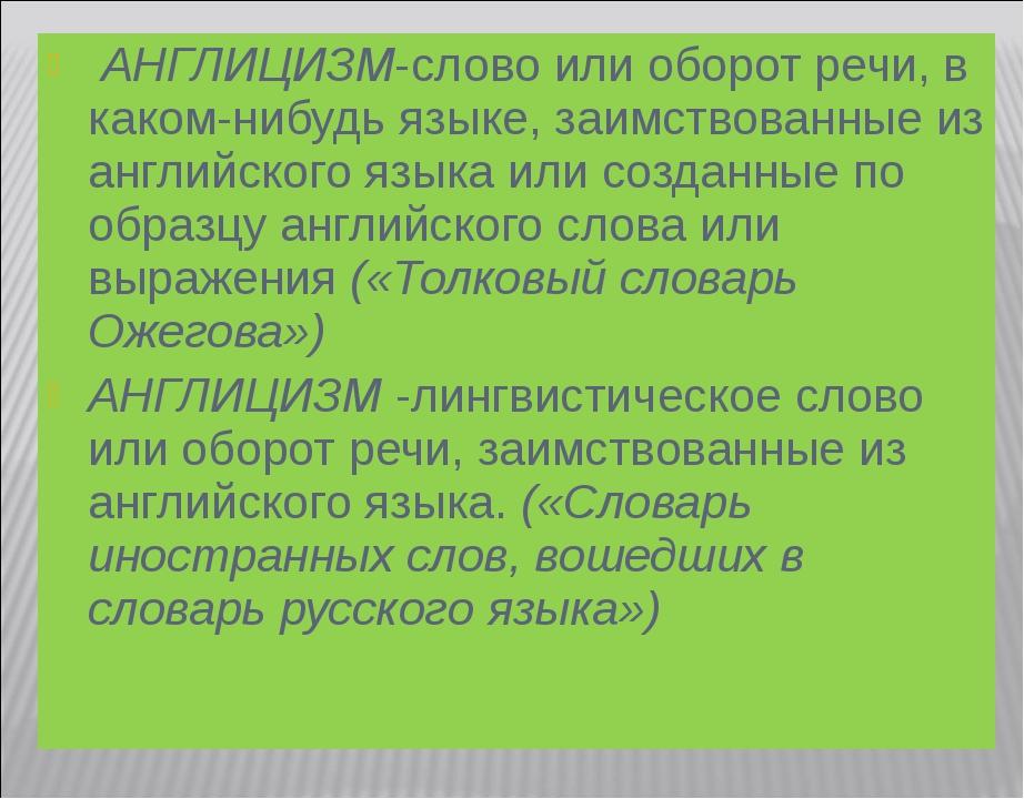 АНГЛИЦИЗМ-слово или оборот речи, в каком-нибудь языке, заимствованные из анг...