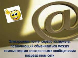 Электронная почта- сервис Интернета, позволяющий обмениваться между компьюте