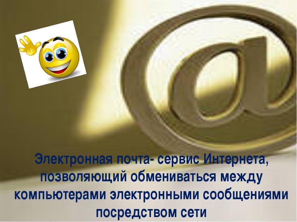Электронная почта- сервис Интернета, позволяющий обмениваться между компьюте...